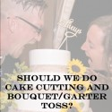 Should We Do A Cake Cutting and Bouquet and Garter Toss?
