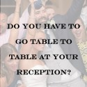 No, You Don't Have To Go Table To Table At Your Wedding
