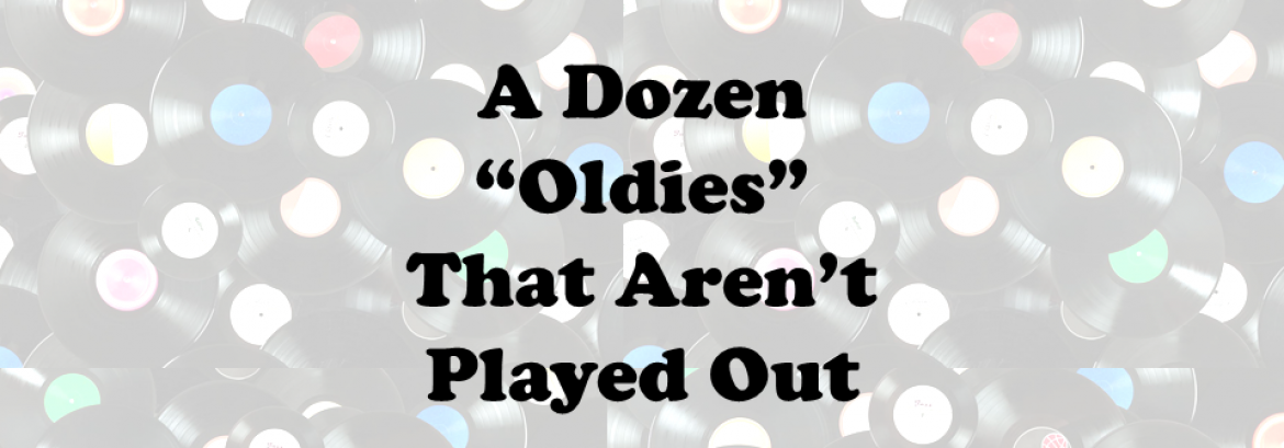 """A Dozen """"Oldies"""" That Aren't Played Out"""