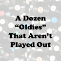 "A Dozen ""Oldies"" That Aren't Played Out"