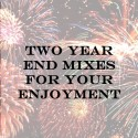 Two Year End Mixes For Your Enjoyment