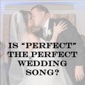 "Is ""Perfect"" The Perfect Wedding Song?"