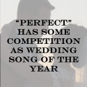 """Perfect"" May Have Some Competition For Wedding Song of the Year"